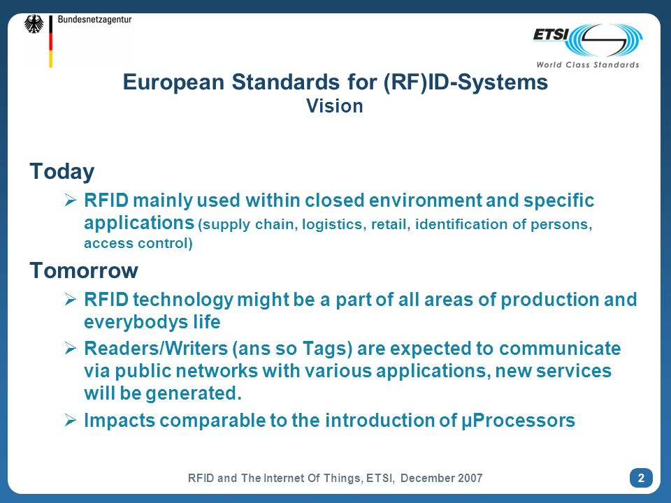 RFID and The Internet Of Things, ETSI, December 2007 2 European Standards for (RF)ID-Systems Vision Today RFID mainly used within closed environment and specific applications (supply chain, logistics, retail, identification of persons, access control) Tomorrow RFID technology might be a part of all areas of production and everybodys life Readers/Writers (ans so Tags) are expected to communicate via public networks with various applications, new services will be generated.
