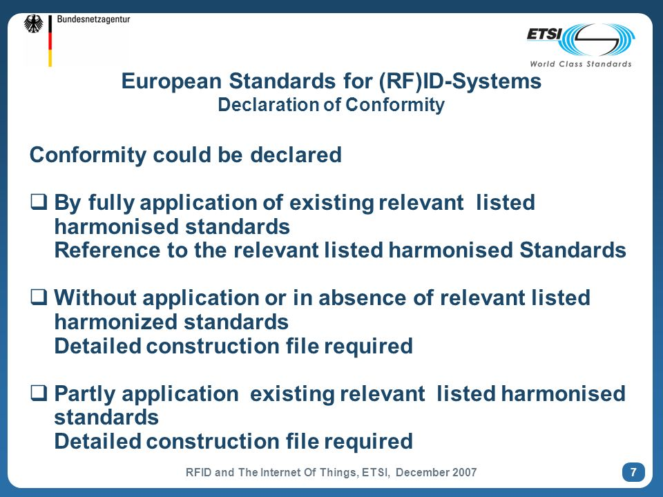 RFID and The Internet Of Things, ETSI, December 2007 7 European Standards for (RF)ID-Systems Declaration of Conformity Conformity could be declared By fully application of existing relevant listed harmonised standards Reference to the relevant listed harmonised Standards Without application or in absence of relevant listed harmonized standards Detailed construction file required Partly application existing relevant listed harmonised standards Detailed construction file required