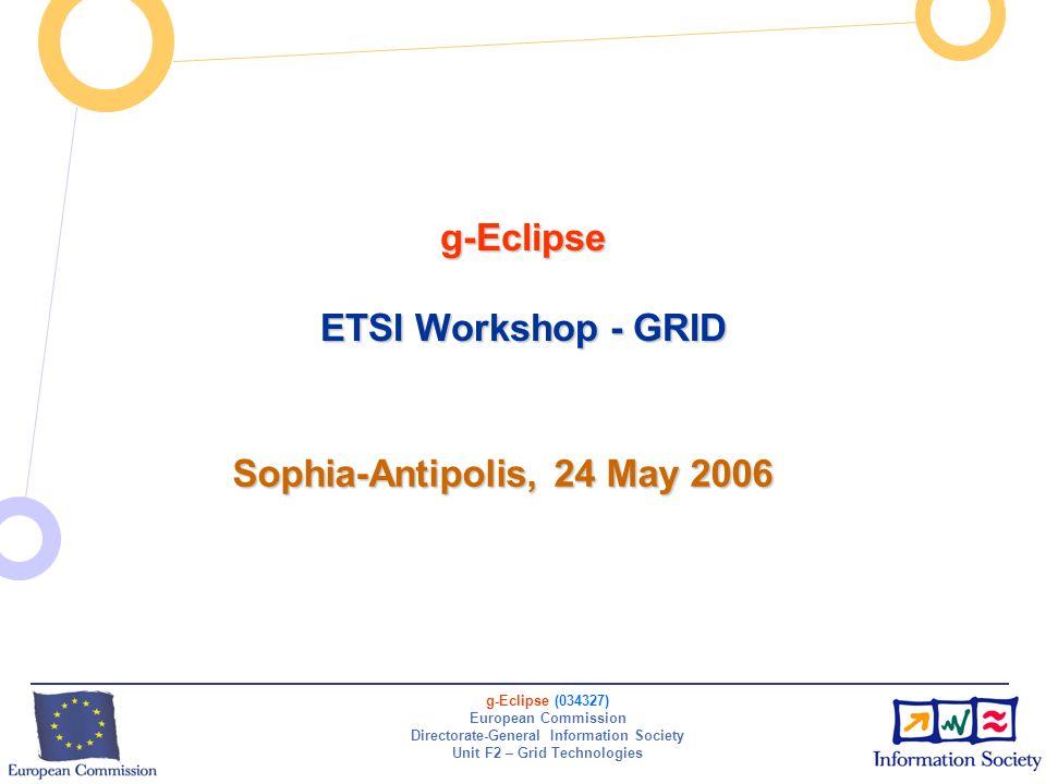 g-Eclipse (034327) European Commission Directorate-General Information Society Unit F2 – Grid Technologies g-Eclipse ETSI Workshop - GRID Sophia-Antip