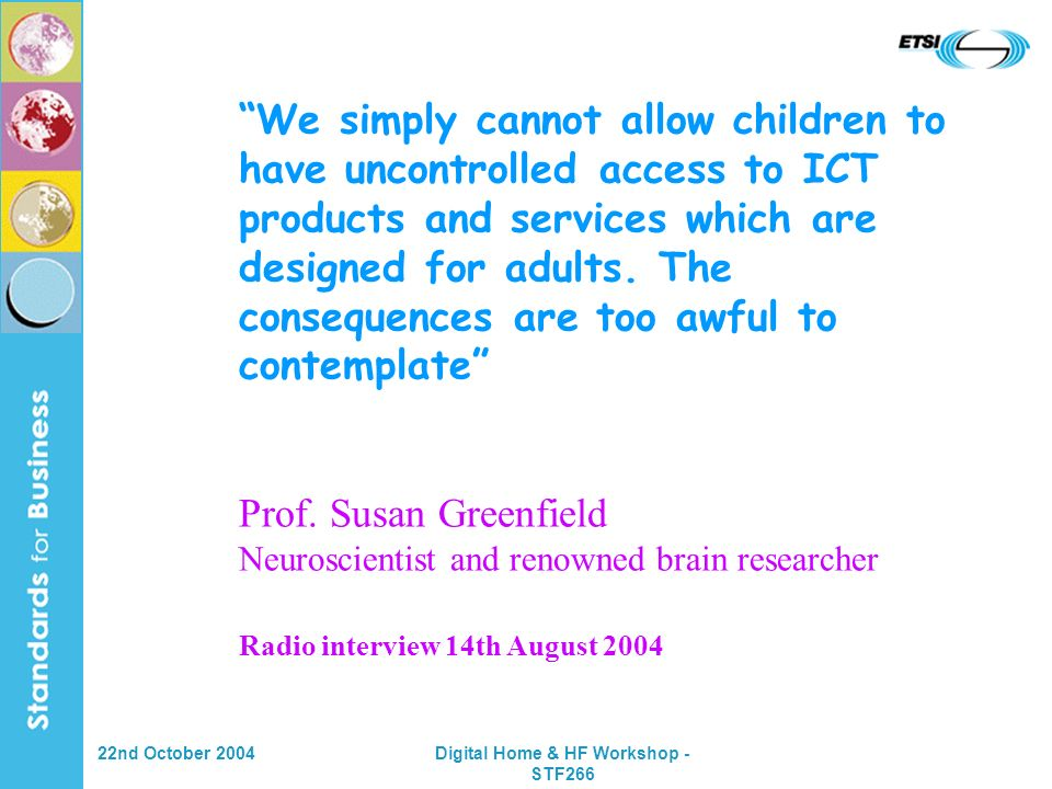 22nd October 2004Digital Home & HF Workshop - STF266 We simply cannot allow children to have uncontrolled access to ICT products and services which are designed for adults.