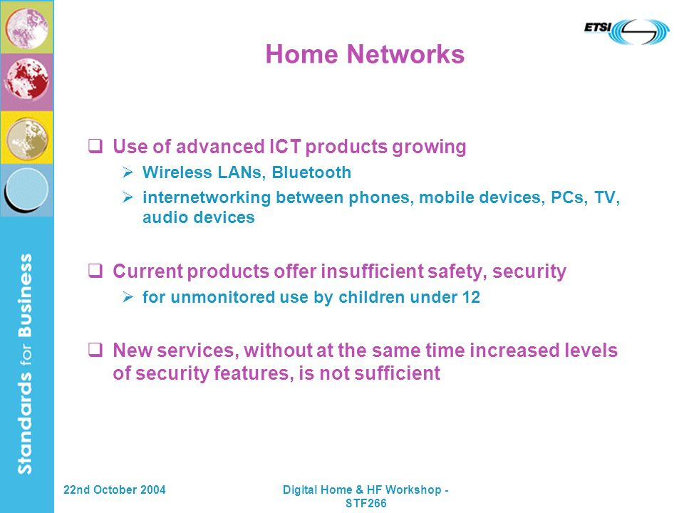 22nd October 2004Digital Home & HF Workshop - STF266 Home Networks Use of advanced ICT products growing Wireless LANs, Bluetooth internetworking between phones, mobile devices, PCs, TV, audio devices Current products offer insufficient safety, security for unmonitored use by children under 12 New services, without at the same time increased levels of security features, is not sufficient