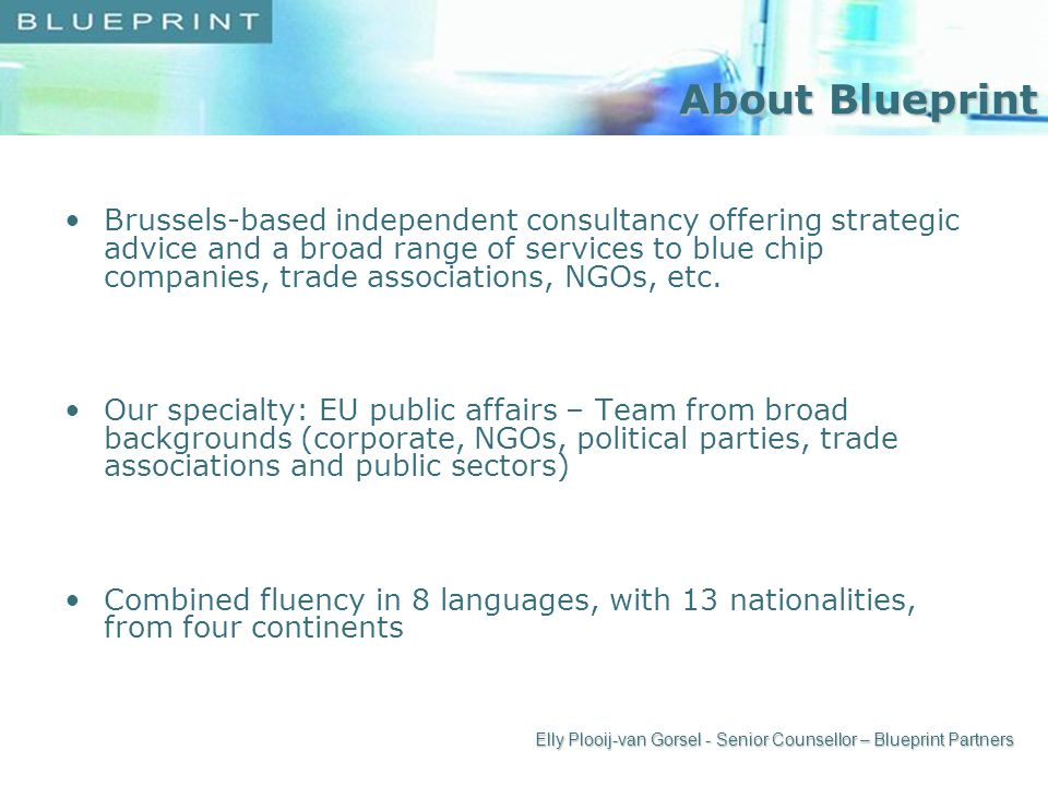 About Blueprint Brussels-based independent consultancy offering strategic advice and a broad range of services to blue chip companies, trade associations, NGOs, etc.