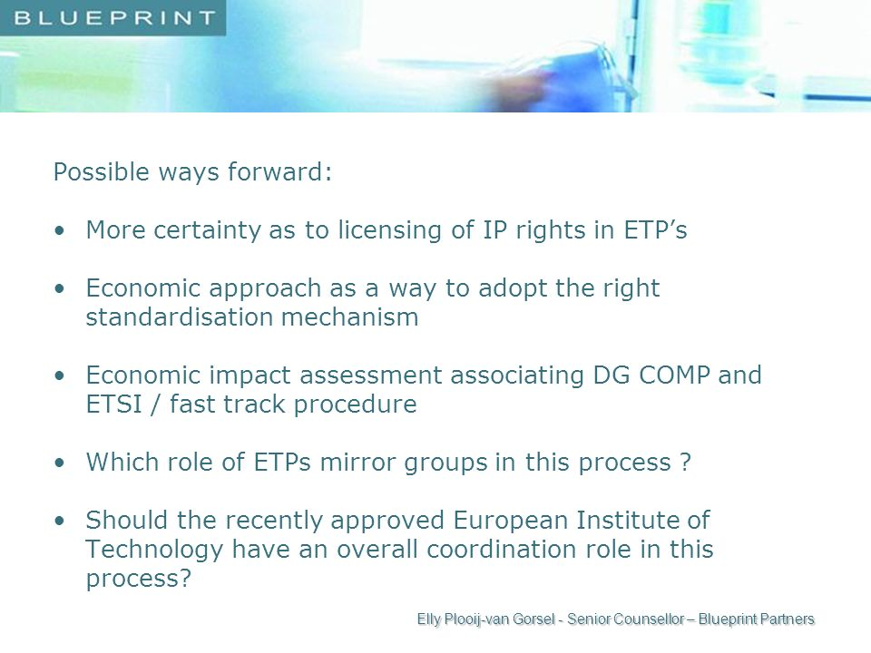 Possible ways forward: More certainty as to licensing of IP rights in ETPs Economic approach as a way to adopt the right standardisation mechanism Economic impact assessment associating DG COMP and ETSI / fast track procedure Which role of ETPs mirror groups in this process .