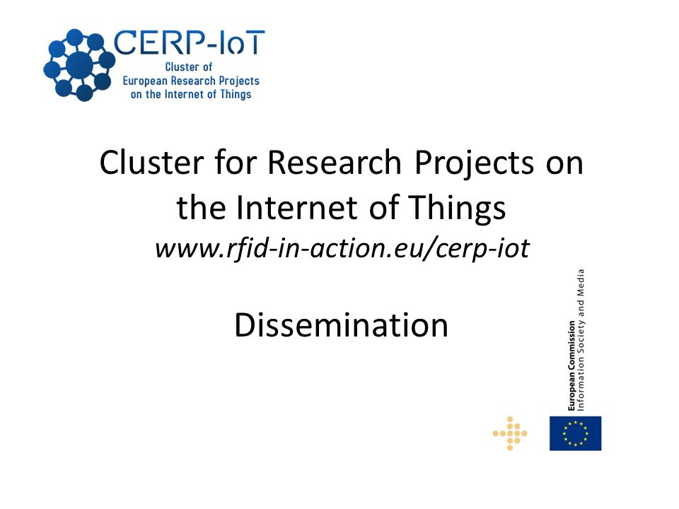 Cluster for Research Projects on the Internet of Things www.rfid-in-action.eu/cerp-iot Dissemination