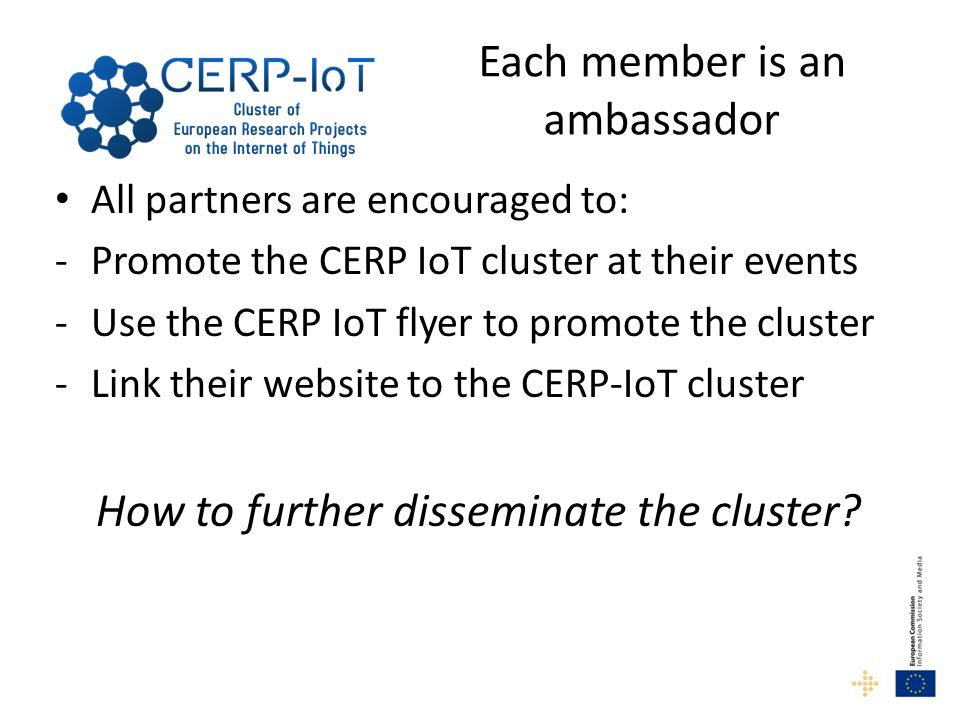 Each member is an ambassador All partners are encouraged to: -Promote the CERP IoT cluster at their events -Use the CERP IoT flyer to promote the clus