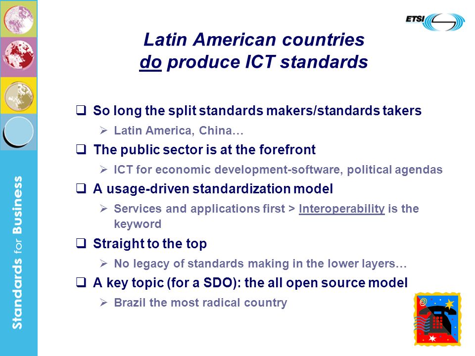 15 Latin American countries do produce ICT standards So long the split standards makers/standards takers Latin America, China… The public sector is at the forefront ICT for economic development-software, political agendas A usage-driven standardization model Services and applications first > Interoperability is the keyword Straight to the top No legacy of standards making in the lower layers… A key topic (for a SDO): the all open source model Brazil the most radical country