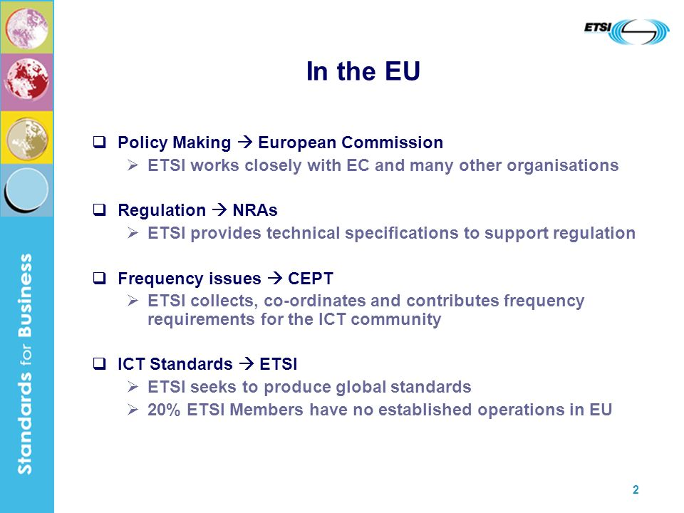 2 In the EU Policy Making European Commission ETSI works closely with EC and many other organisations Regulation NRAs ETSI provides technical specifications to support regulation Frequency issues CEPT ETSI collects, co-ordinates and contributes frequency requirements for the ICT community ICT Standards ETSI ETSI seeks to produce global standards 20% ETSI Members have no established operations in EU