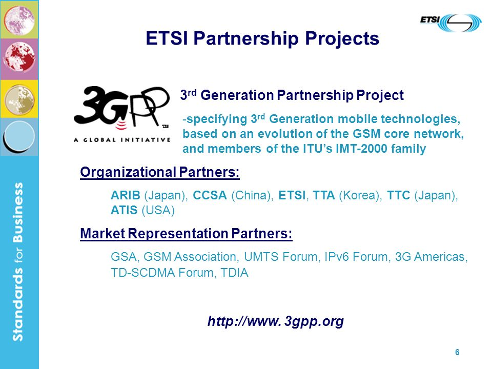 6 ETSI Partnership Projects 3 rd Generation Partnership Project -specifying 3 rd Generation mobile technologies, based on an evolution of the GSM core network, and members of the ITUs IMT-2000 family Organizational Partners: ARIB (Japan), CCSA (China), ETSI, TTA (Korea), TTC (Japan), ATIS (USA) Market Representation Partners: GSA, GSM Association, UMTS Forum, IPv6 Forum, 3G Americas, TD-SCDMA Forum, TDIA http://www.