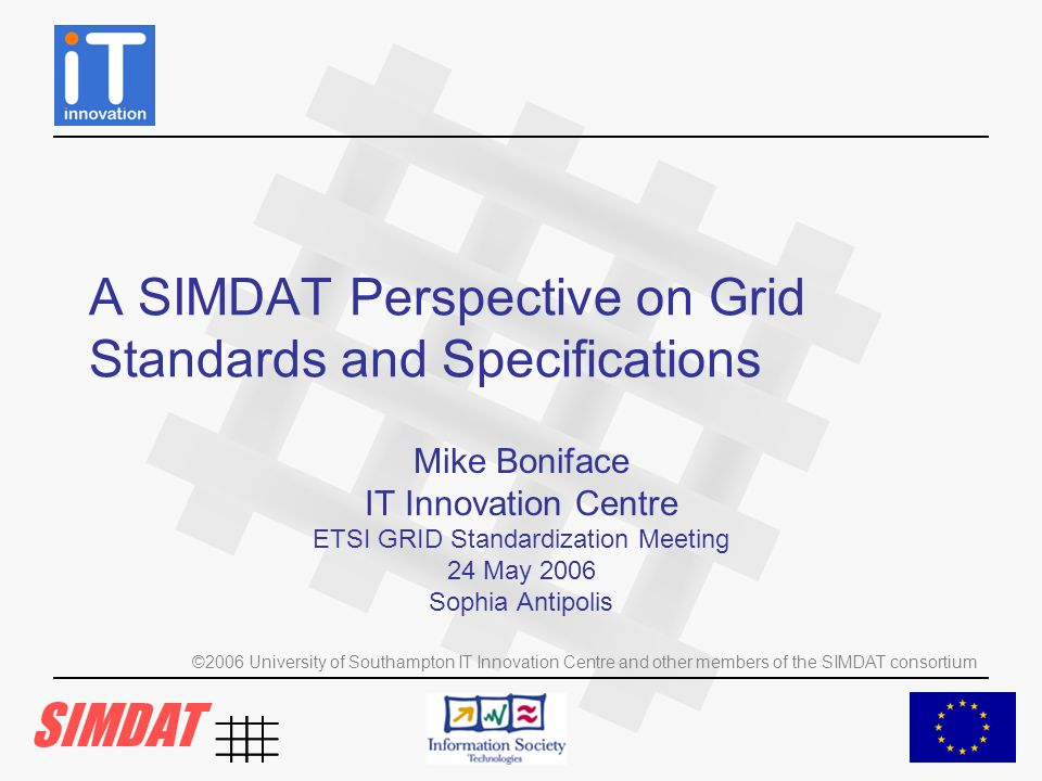 ©2006 University of Southampton IT Innovation Centre and other members of the SIMDAT consortium Some Key Specifications and Standards WS-Addressing (WS-A) –describes the encapsulation and use of a (possibly contextualised) Web Service address via End Point References (EPR) Web Service Resource Framework (WSRF) –collection of specifications, which describes a particular use of WS-Addressing to access resources via contextualised Web Services WS-Notification (WSN) –collection of specifications, which builds further on WSRF to define patterns for transmitting notifications between Web Services OGSA WSRF profile –defines normative functionality expected of an OGSA-compliant Grid, building on WSRF and WSN.