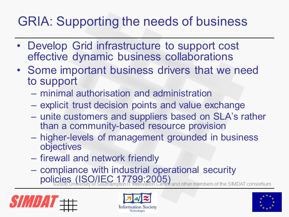 ©2006 University of Southampton IT Innovation Centre and other members of the SIMDAT consortium GRIA: Supporting the needs of business Develop Grid infrastructure to support cost effective dynamic business collaborations Some important business drivers that we need to support –minimal authorisation and administration –explicit trust decision points and value exchange –unite customers and suppliers based on SLAs rather than a community-based resource provision –higher-levels of management grounded in business objectives –firewall and network friendly –compliance with industrial operational security policies (ISO/IEC 17799:2005)