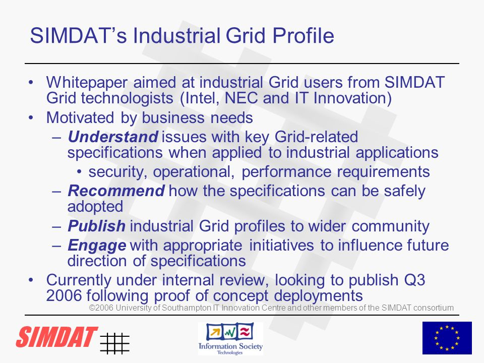 ©2006 University of Southampton IT Innovation Centre and other members of the SIMDAT consortium SIMDATs Industrial Grid Profile Whitepaper aimed at industrial Grid users from SIMDAT Grid technologists (Intel, NEC and IT Innovation) Motivated by business needs –Understand issues with key Grid-related specifications when applied to industrial applications security, operational, performance requirements –Recommend how the specifications can be safely adopted –Publish industrial Grid profiles to wider community –Engage with appropriate initiatives to influence future direction of specifications Currently under internal review, looking to publish Q3 2006 following proof of concept deployments