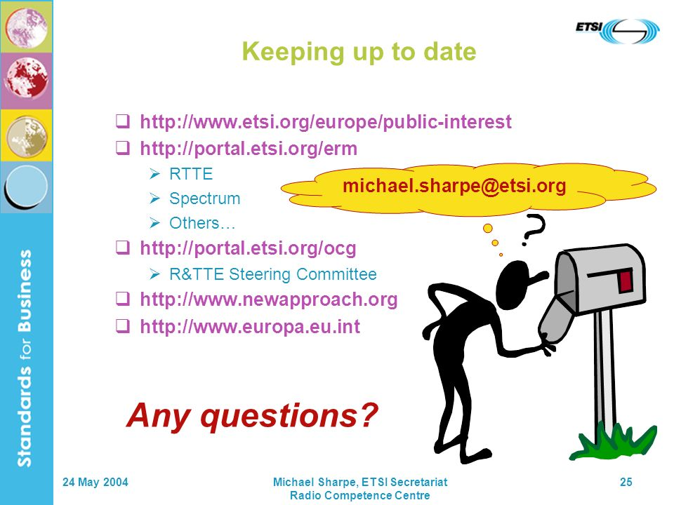 24 May 2004Michael Sharpe, ETSI Secretariat Radio Competence Centre 25 Keeping up to date http://www.etsi.org/europe/public-interest http://portal.etsi.org/erm RTTE Spectrum Others… http://portal.etsi.org/ocg R&TTE Steering Committee http://www.newapproach.org http://www.europa.eu.int michael.sharpe@etsi.org Any questions?