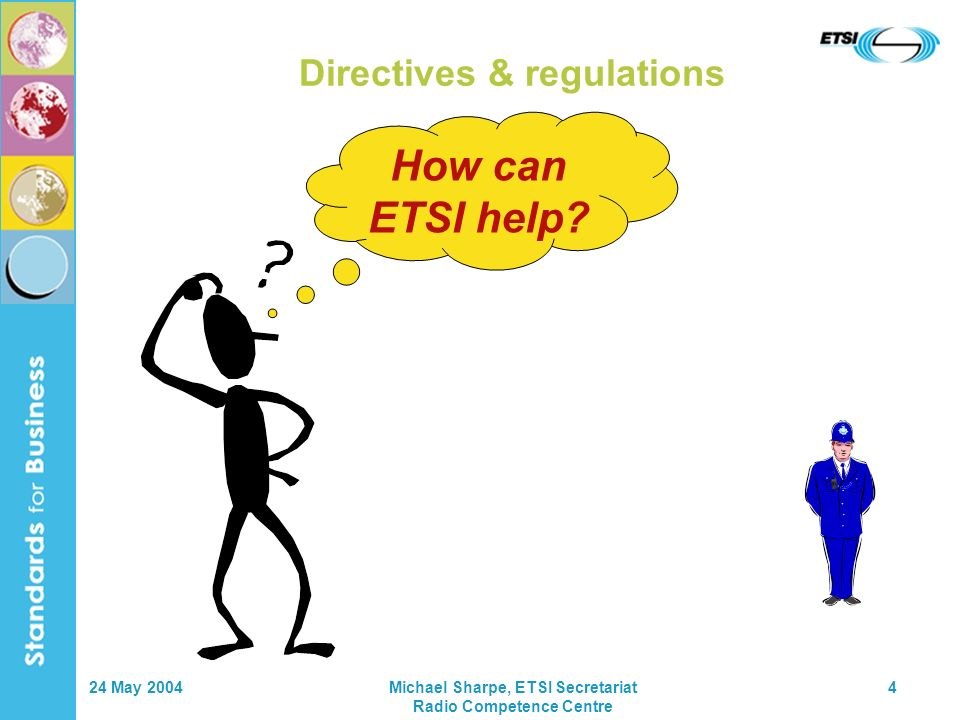 24 May 2004Michael Sharpe, ETSI Secretariat Radio Competence Centre 4 Directives & regulations How can ETSI help?