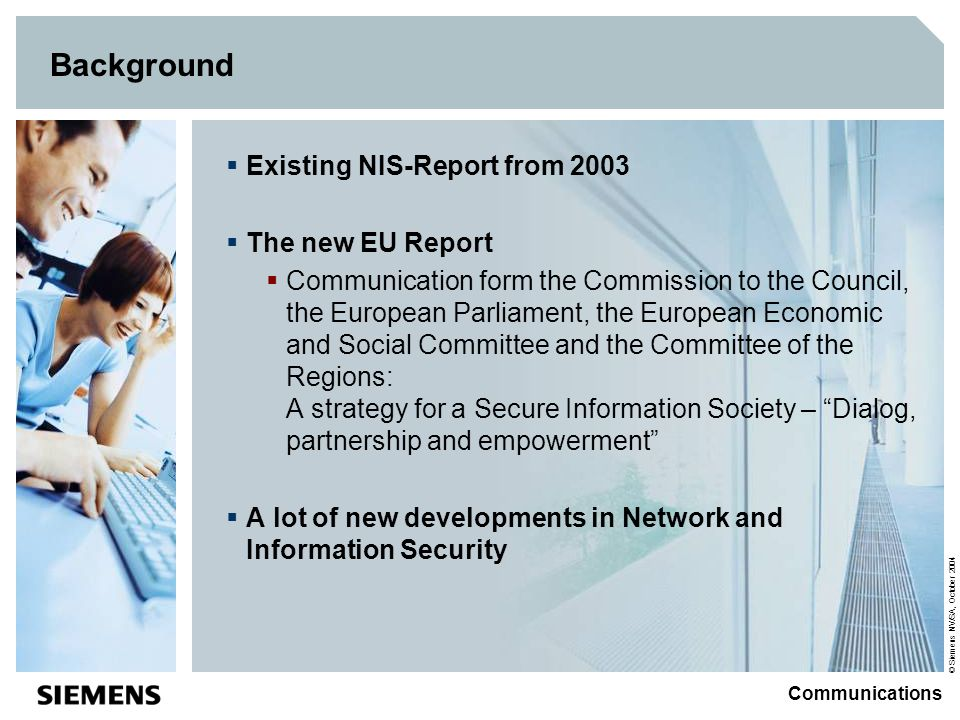 © Siemens NV/SA, October 2004 Communications Background Existing NIS-Report from 2003 The new EU Report Communication form the Commission to the Counc