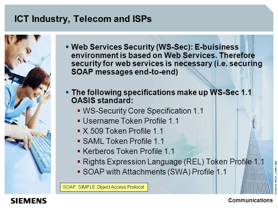 © Siemens NV/SA, October 2004 Communications ICT Industry, Telecom and ISPs Web Services Security (WS-Sec): E-buisiness environment is based on Web Services.