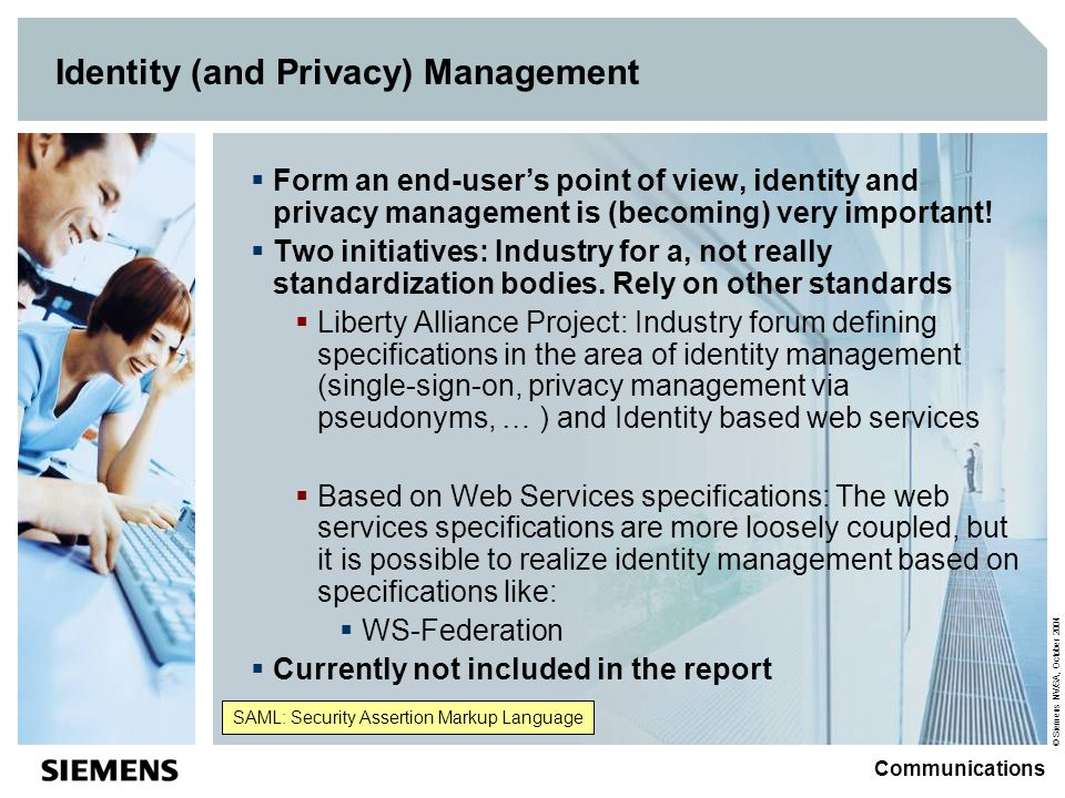 © Siemens NV/SA, October 2004 Communications Identity (and Privacy) Management Form an end-users point of view, identity and privacy management is (becoming) very important.