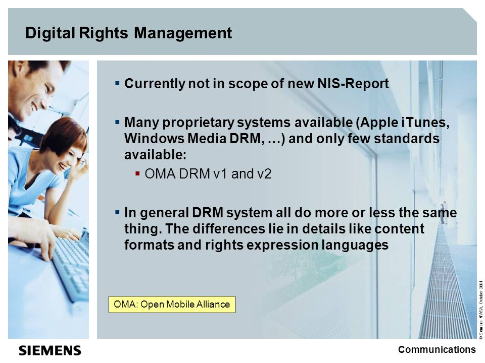 © Siemens NV/SA, October 2004 Communications Digital Rights Management Currently not in scope of new NIS-Report Many proprietary systems available (Apple iTunes, Windows Media DRM, …) and only few standards available: OMA DRM v1 and v2 In general DRM system all do more or less the same thing.