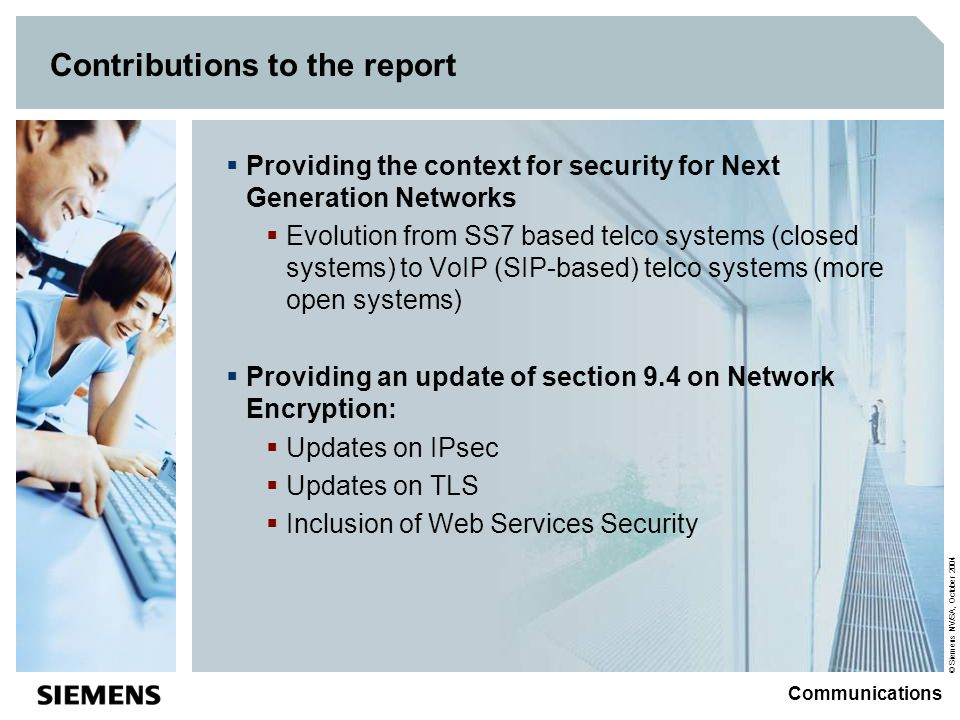 © Siemens NV/SA, October 2004 Communications Contributions to the report Providing the context for security for Next Generation Networks Evolution from SS7 based telco systems (closed systems) to VoIP (SIP-based) telco systems (more open systems) Providing an update of section 9.4 on Network Encryption: Updates on IPsec Updates on TLS Inclusion of Web Services Security