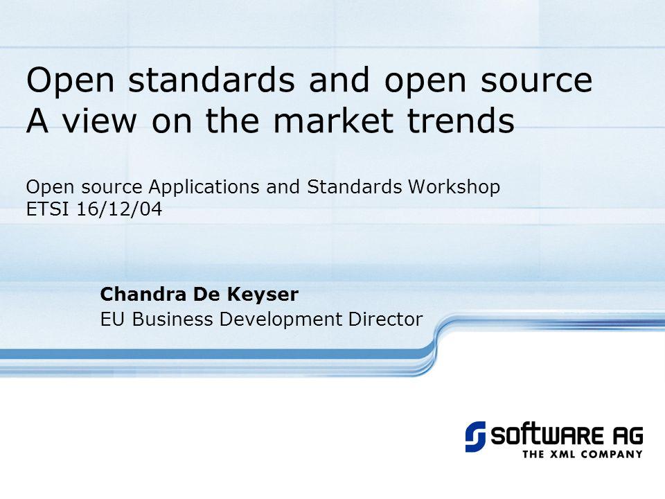 Open standards and open source A view on the market trends Open source Applications and Standards Workshop ETSI 16/12/04 Chandra De Keyser EU Business Development Director