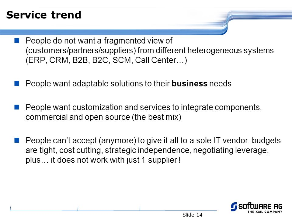 Slide 14 Service trend People do not want a fragmented view of (customers/partners/suppliers) from different heterogeneous systems (ERP, CRM, B2B, B2C, SCM, Call Center…) People want adaptable solutions to their business needs People want customization and services to integrate components, commercial and open source (the best mix) People cant accept (anymore) to give it all to a sole IT vendor: budgets are tight, cost cutting, strategic independence, negotiating leverage, plus… it does not work with just 1 supplier !