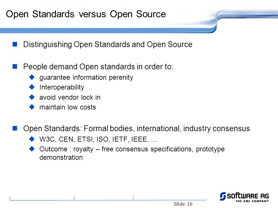 Slide 16 Open Standards versus Open Source Distinguishing Open Standards and Open Source People demand Open standards in order to: guarantee informati