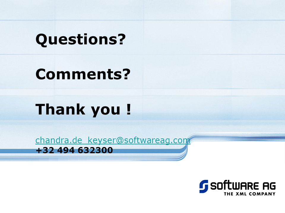 Questions? Comments? Thank you ! chandra.de_keyser@softwareag.com +32 494 632300 chandra.de_keyser@softwareag.com