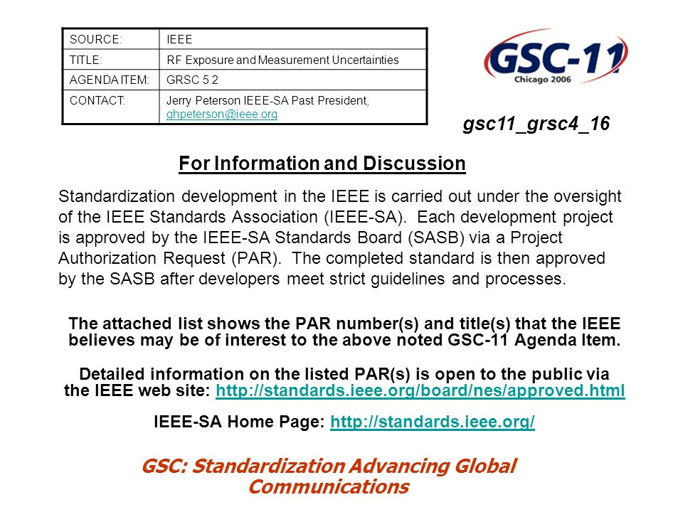 GSC: Standardization Advancing Global Communications IEEE Standards related to GRSC-4 High-Interest Subject: RF Exposure and Measurement: –C95.7-2005 (just published) Recommended Practice for Radio Frequency Safety Programs - 3 kHz to 300 GHz –P1528.1 Recommended Practice for Determining the Peak Spatial Average Specific Absorption Rate (SAR) in the Human Body from Wireless Communications Devices, 30 MHz - 6 GHz: General Requirements for using the Finite Difference Time Domain (FDTD) Method for SAR Calculations – P1528.2 Recommended Practice for Determining the Peak Spatial Average Specific Absorption Rate (SAR) in the Human Body from Wireless Communications Devices, 30 MHz - 6 GHz: Specific Requirements for Finite Difference Time Domain (FDTD) Modeling of Vehicle Mounted Antenna Configurations