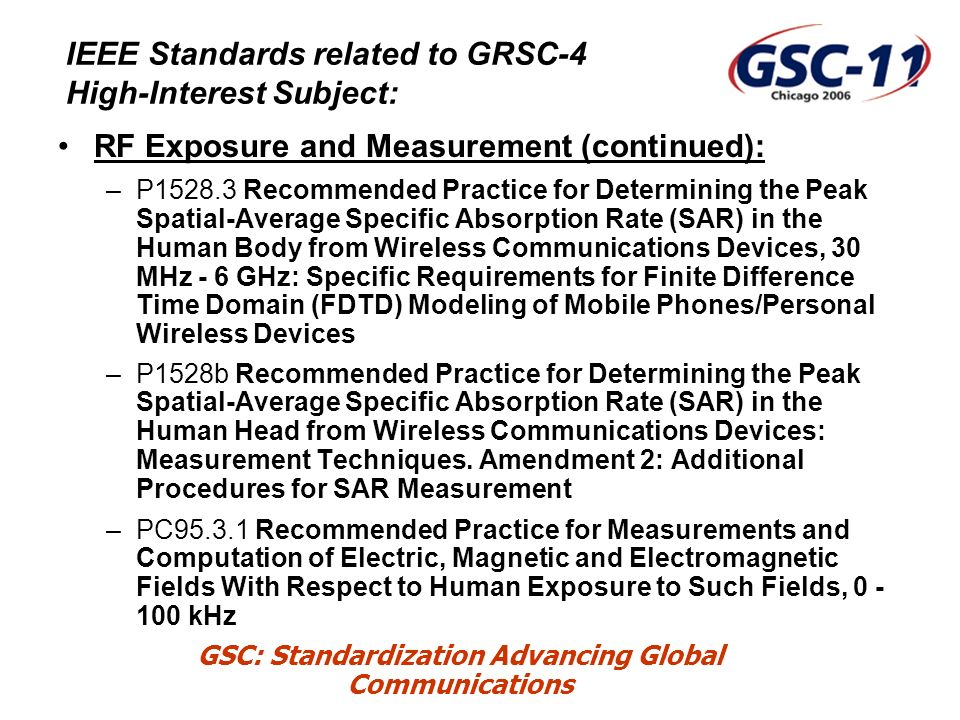 GSC: Standardization Advancing Global Communications IEEE Standards related to GRSC-4 High-Interest Subject: RF Exposure and Measurement (continued): –P1528.3 Recommended Practice for Determining the Peak Spatial-Average Specific Absorption Rate (SAR) in the Human Body from Wireless Communications Devices, 30 MHz - 6 GHz: Specific Requirements for Finite Difference Time Domain (FDTD) Modeling of Mobile Phones/Personal Wireless Devices –P1528b Recommended Practice for Determining the Peak Spatial-Average Specific Absorption Rate (SAR) in the Human Head from Wireless Communications Devices: Measurement Techniques.