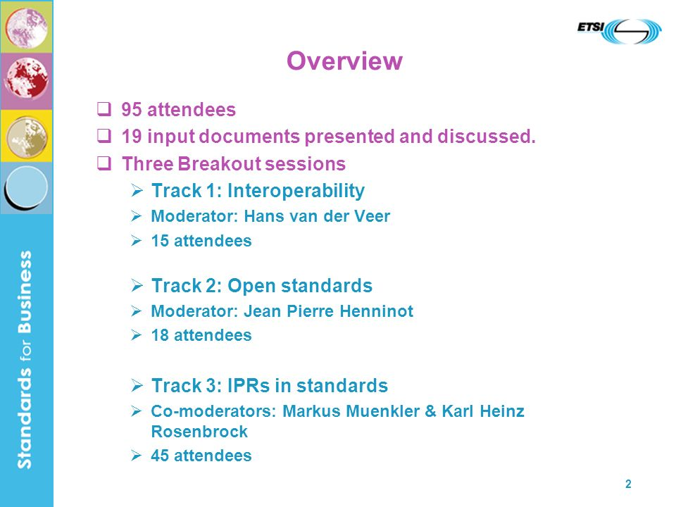 3 Summary (Track 1) Interoperability Agreed required characteristics for an SDO, Forum/Consortium – to ensure Technical Interoperability [see document SOS2_16] Next step White paper for terminology, definitions, problem area needed (action on Hans van der Veer) Track 1 closed Any follow-on issues to be brought to main workshop level