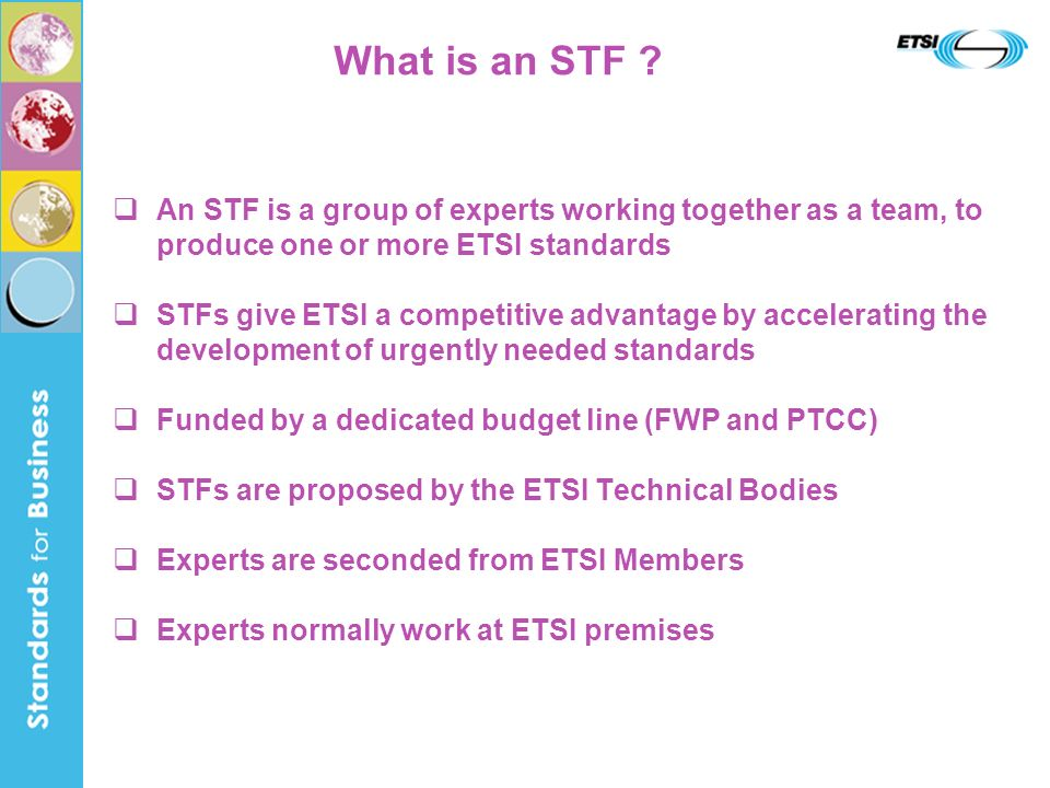 What is an STF ? An STF is a group of experts working together as a team, to produce one or more ETSI standards STFs give ETSI a competitive advantage