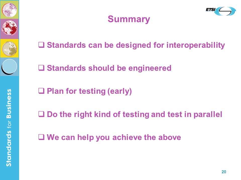 20 Summary Standards can be designed for interoperability Standards should be engineered Plan for testing (early) Do the right kind of testing and test in parallel We can help you achieve the above