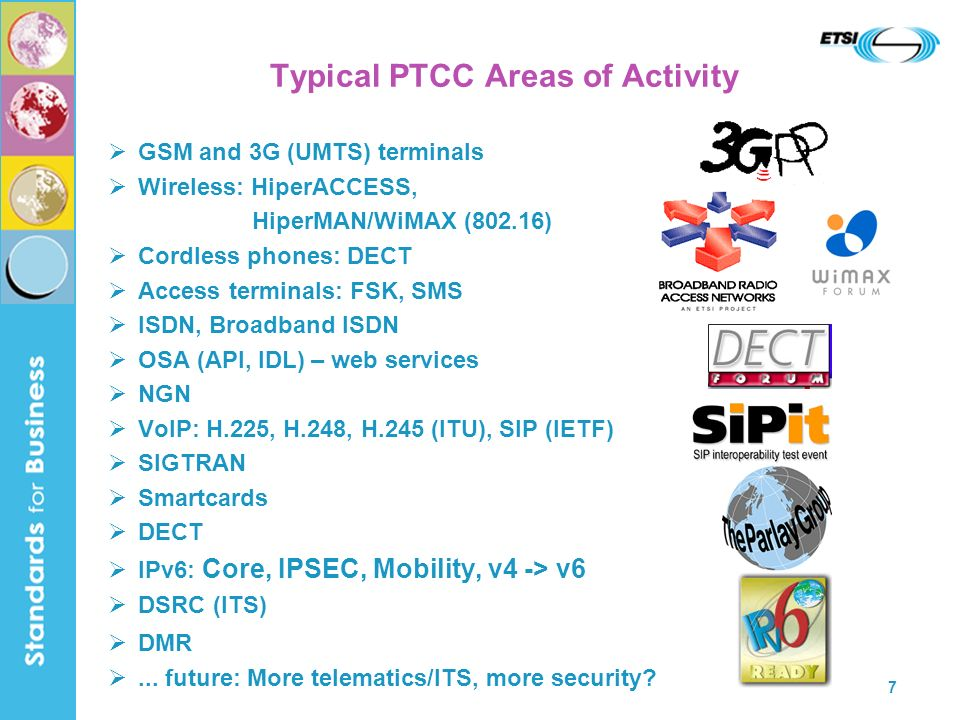 7 Typical PTCC Areas of Activity GSM and 3G (UMTS) terminals Wireless: HiperACCESS, HiperMAN/WiMAX (802.16) Cordless phones: DECT Access terminals: FSK, SMS ISDN, Broadband ISDN OSA (API, IDL) – web services NGN VoIP: H.225, H.248, H.245 (ITU), SIP (IETF) SIGTRAN Smartcards DECT IPv6: Core, IPSEC, Mobility, v4 -> v6 DSRC (ITS) DMR...