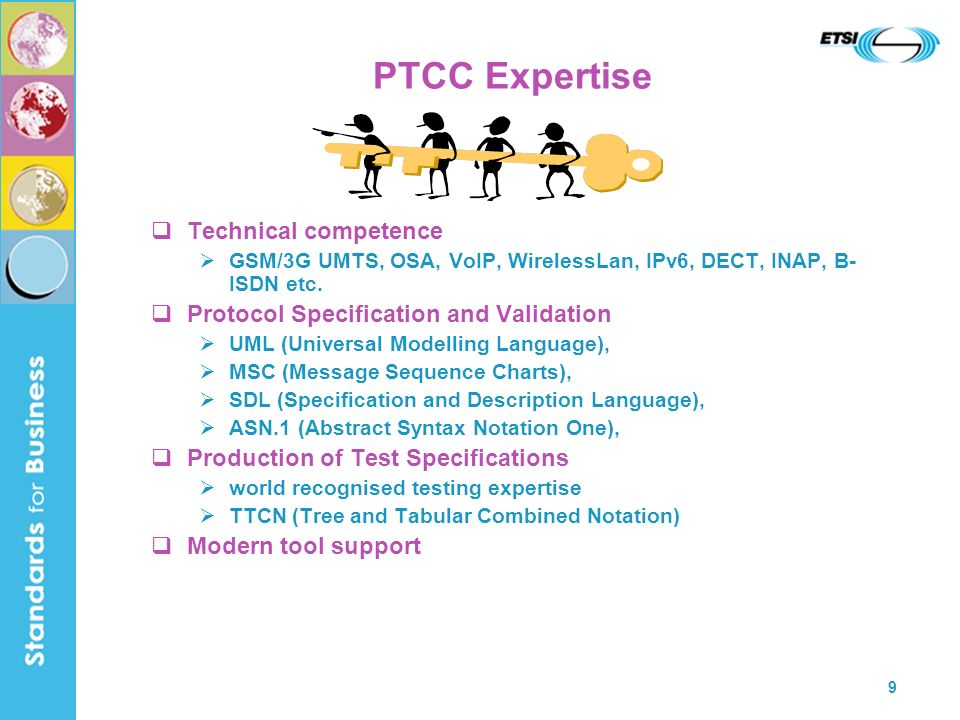 9 PTCC Expertise Technical competence GSM/3G UMTS, OSA, VoIP, WirelessLan, IPv6, DECT, INAP, B- ISDN etc. Protocol Specification and Validation UML (U