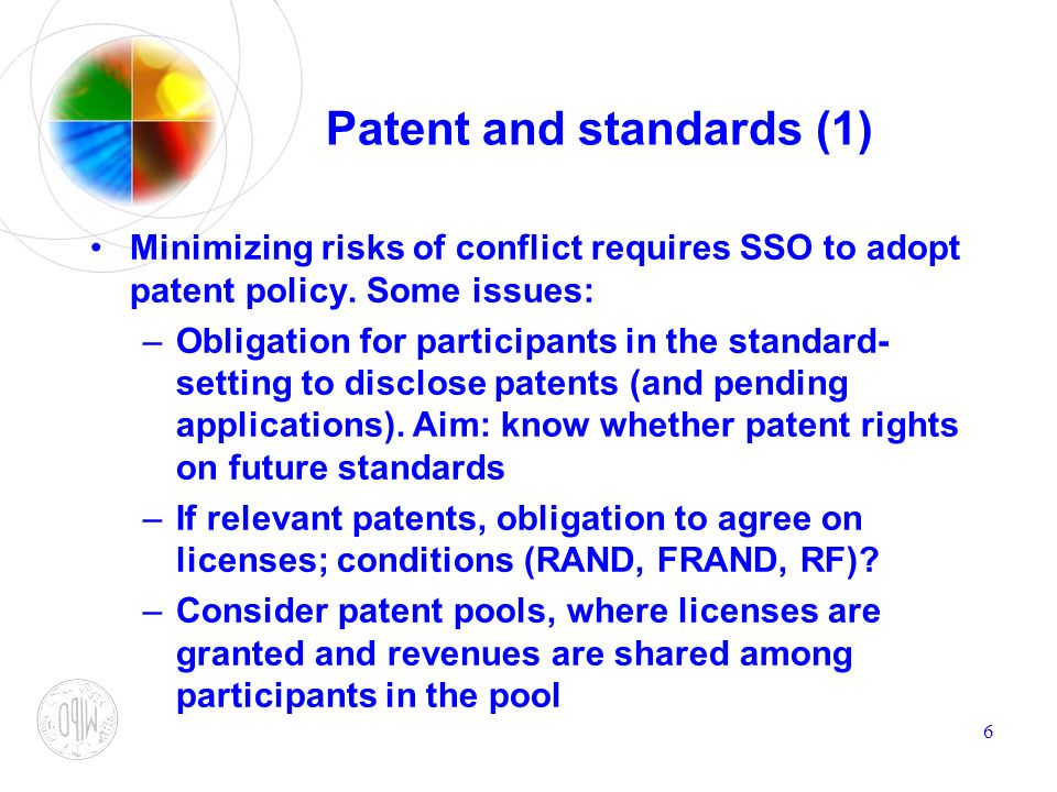 6 Patent and standards (1) Minimizing risks of conflict requires SSO to adopt patent policy. Some issues: –Obligation for participants in the standard