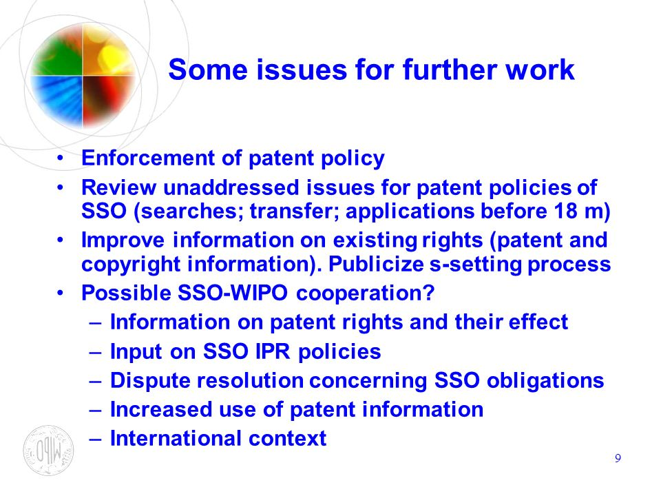 9 Some issues for further work Enforcement of patent policy Review unaddressed issues for patent policies of SSO (searches; transfer; applications bef
