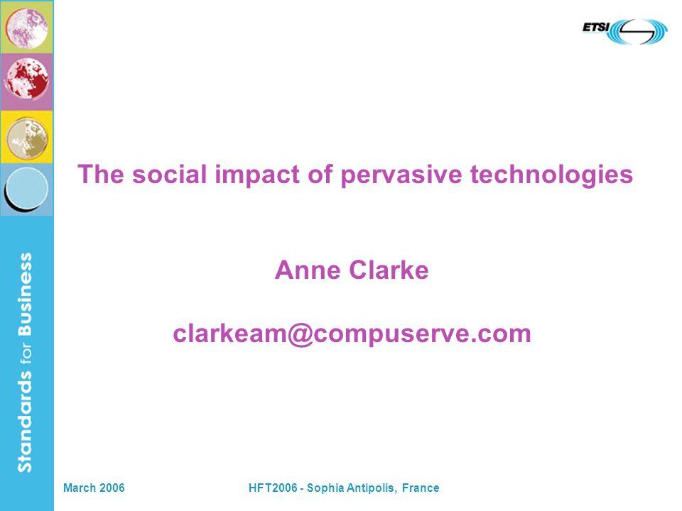March 2006HFT2006 - Sophia Antipolis, France The social impact of pervasive technologies Anne Clarke clarkeam@compuserve.com