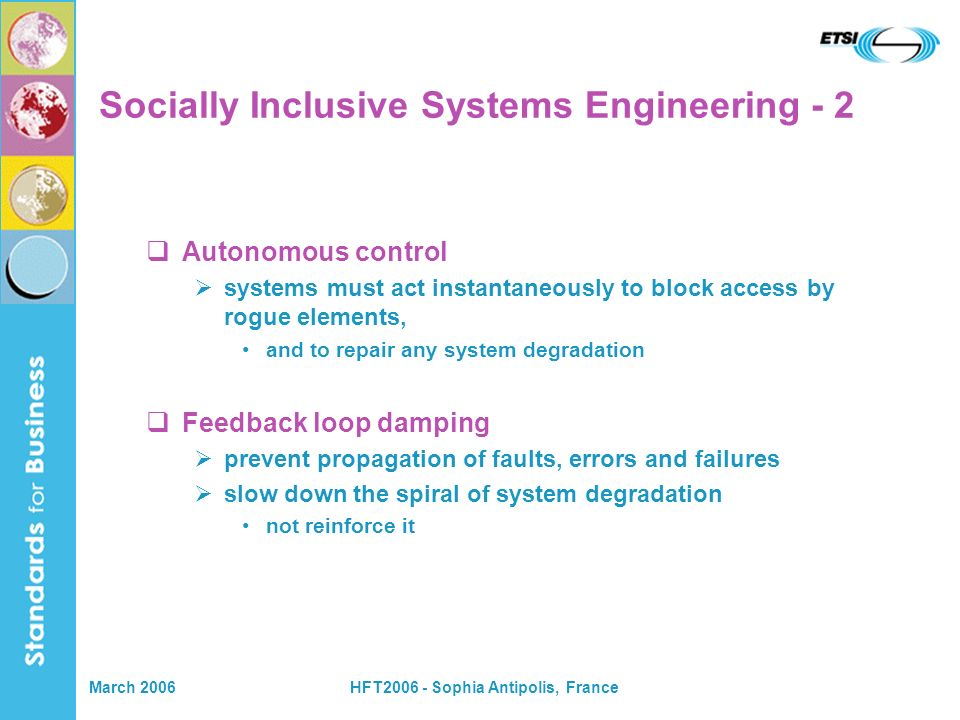March 2006HFT2006 - Sophia Antipolis, France Socially inclusive social impact assessment for all new systems and system components BEFORE large scale deployment with clear strategies to deal with any negative social consequences this means suppliers being responsible for their products and services Socially Inclusive Systems Engineering - 3