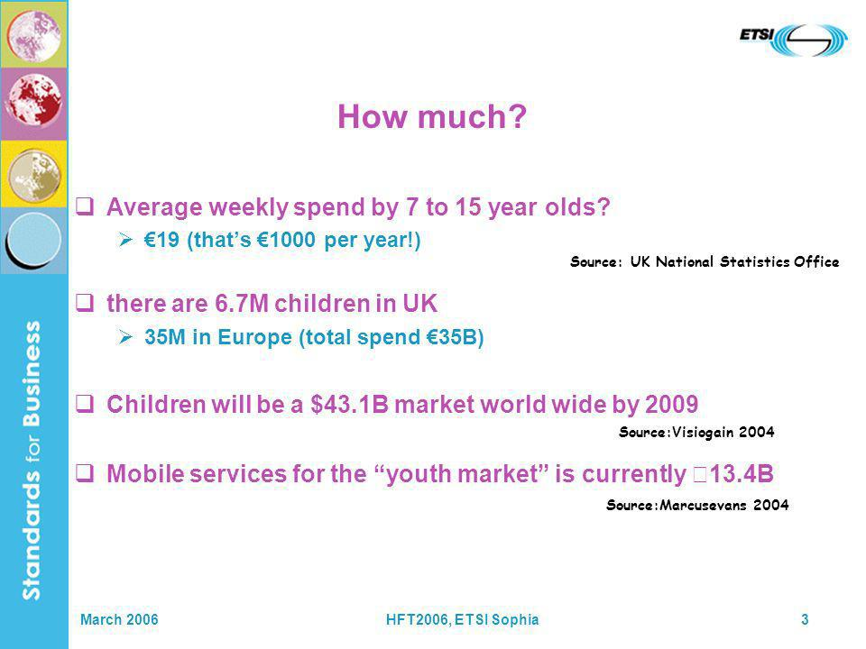 March 2006HFT2006, ETSI Sophia3 How much? Average weekly spend by 7 to 15 year olds? 19 (thats 1000 per year!) there are 6.7M children in UK 35M in Eu