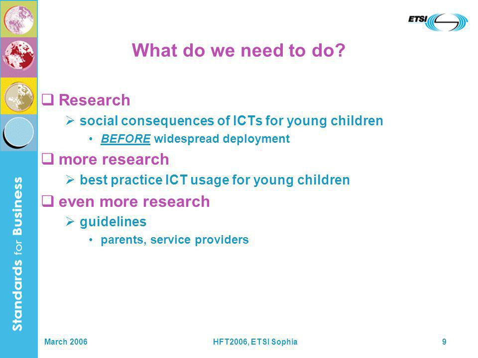 March 2006HFT2006, ETSI Sophia9 What do we need to do? Research social consequences of ICTs for young children BEFORE widespread deployment more resea