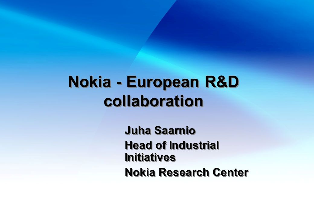 Nokia - European R&D collaboration Juha Saarnio Head of Industrial Initiatives Nokia Research Center Juha Saarnio Head of Industrial Initiatives Nokia Research Center