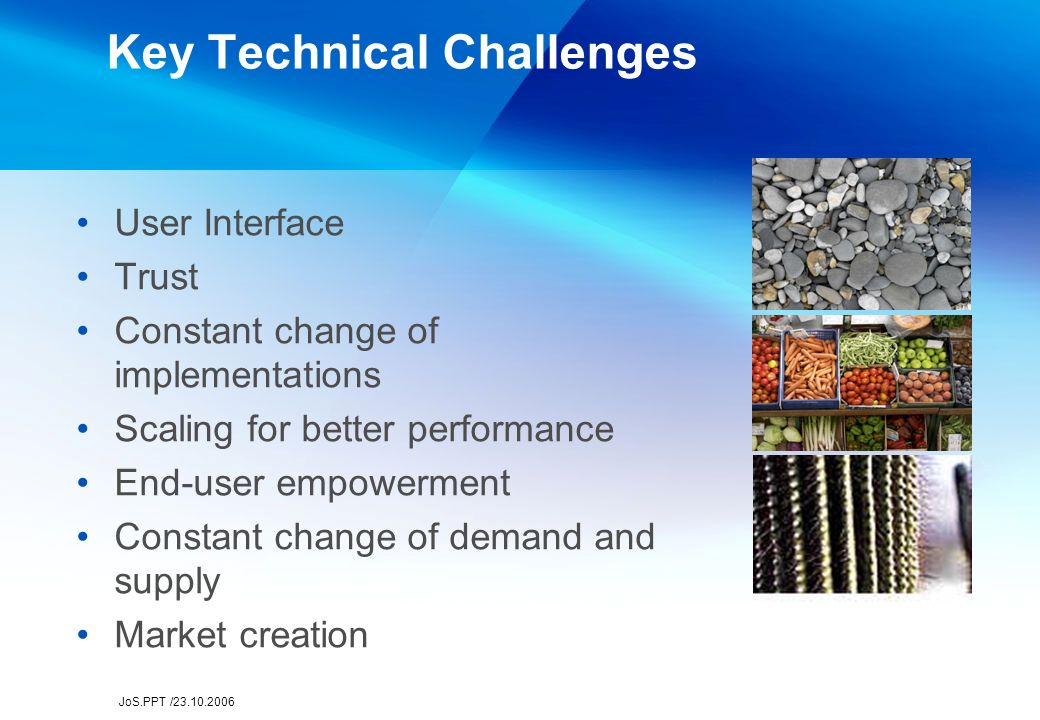 JoS.PPT /23.10.2006 Key Technical Challenges User Interface Trust Constant change of implementations Scaling for better performance End-user empowerment Constant change of demand and supply Market creation