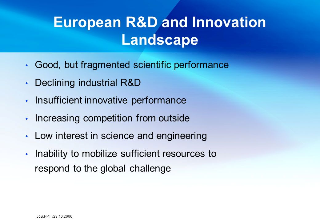 JoS.PPT /23.10.2006 European R&D and Innovation Landscape Good, but fragmented scientific performance Declining industrial R&D Insufficient innovative performance Increasing competition from outside Low interest in science and engineering Inability to mobilize sufficient resources to respond to the global challenge