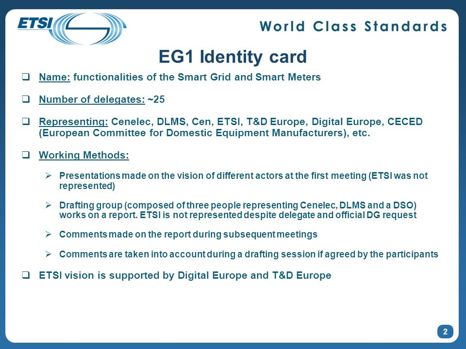 EG1 Identity card Name: functionalities of the Smart Grid and Smart Meters Number of delegates: ~25 Representing: Cenelec, DLMS, Cen, ETSI, T&D Europe, Digital Europe, CECED (European Committee for Domestic Equipment Manufacturers), etc.