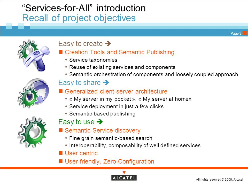 All rights reserved © 2005, Alcatel Page 3 Services-for-All introduction Recall of project objectives Easy to create Creation Tools and Semantic Publishing Service taxonomies Reuse of existing services and components Semantic orchestration of components and loosely coupled approach Easy to share Generalized client-server architecture « My server in my pocket », « My server at home» Service deployment in just a few clicks Semantic based publishing Easy to use Semantic Service discovery Fine grain semantic-based search Interoperability, composability of well defined services User centric User-friendly, Zero-Configuration