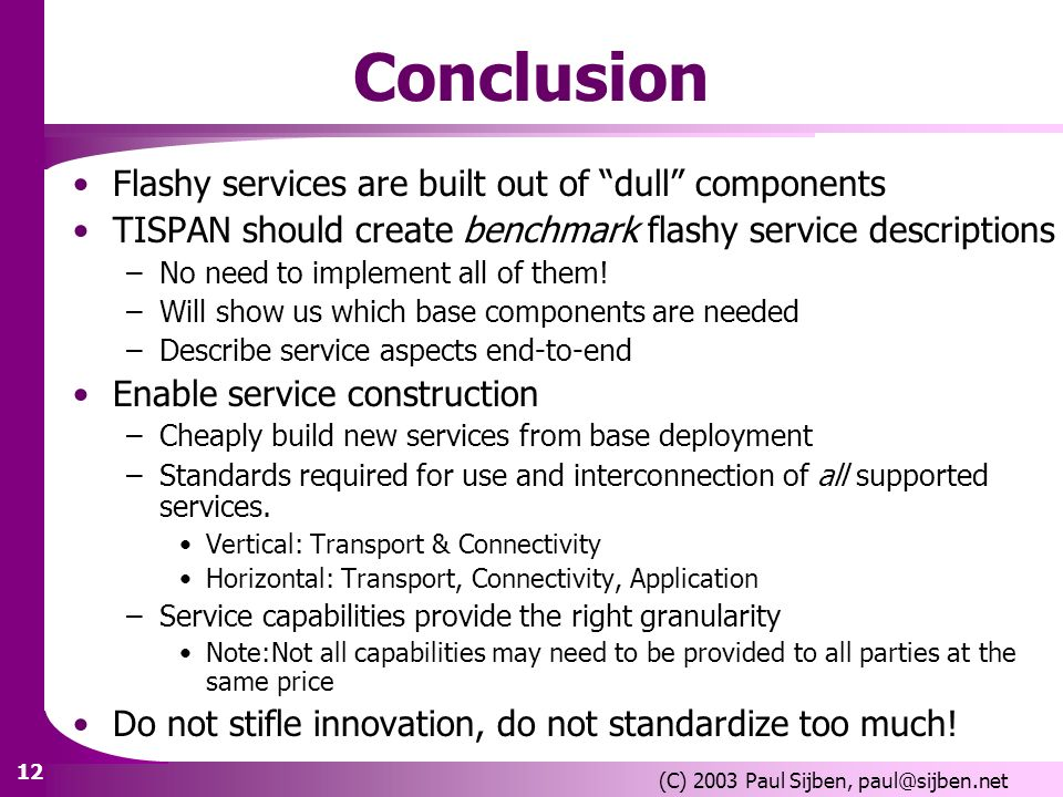 12 (C) 2003 Paul Sijben, paul@sijben.net Conclusion Flashy services are built out of dull components TISPAN should create benchmark flashy service descriptions –No need to implement all of them.