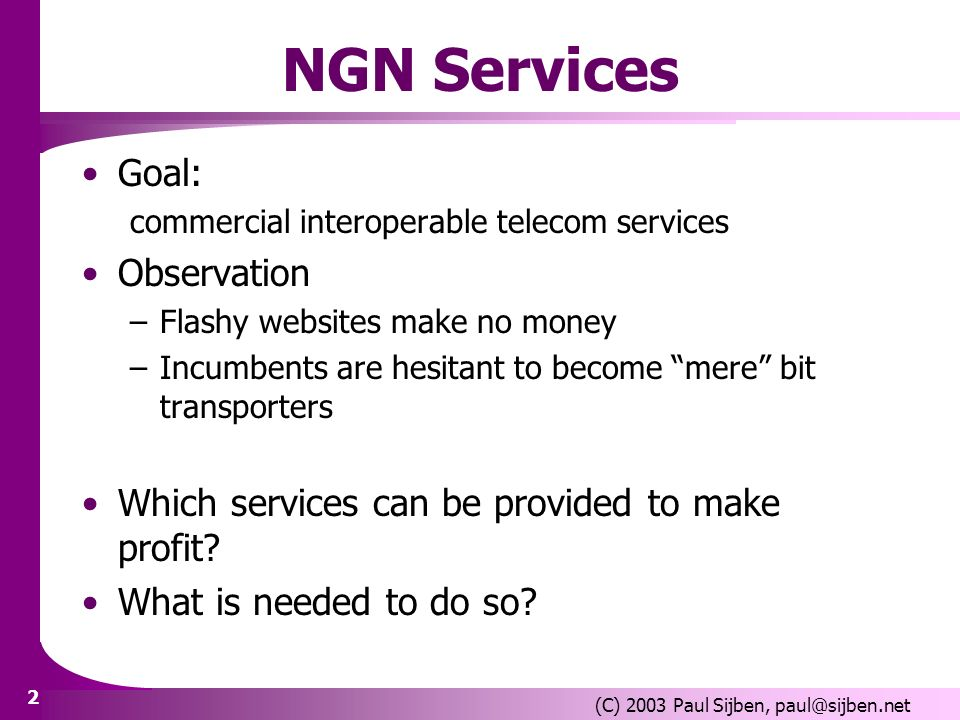 2 (C) 2003 Paul Sijben, NGN Services Goal: commercial interoperable telecom services Observation –Flashy websites make no money –Incumbents are hesitant to become mere bit transporters Which services can be provided to make profit.
