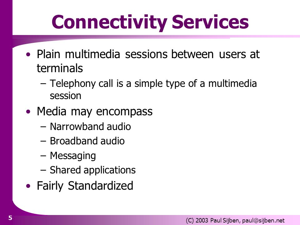 5 (C) 2003 Paul Sijben, paul@sijben.net Connectivity Services Plain multimedia sessions between users at terminals –Telephony call is a simple type of
