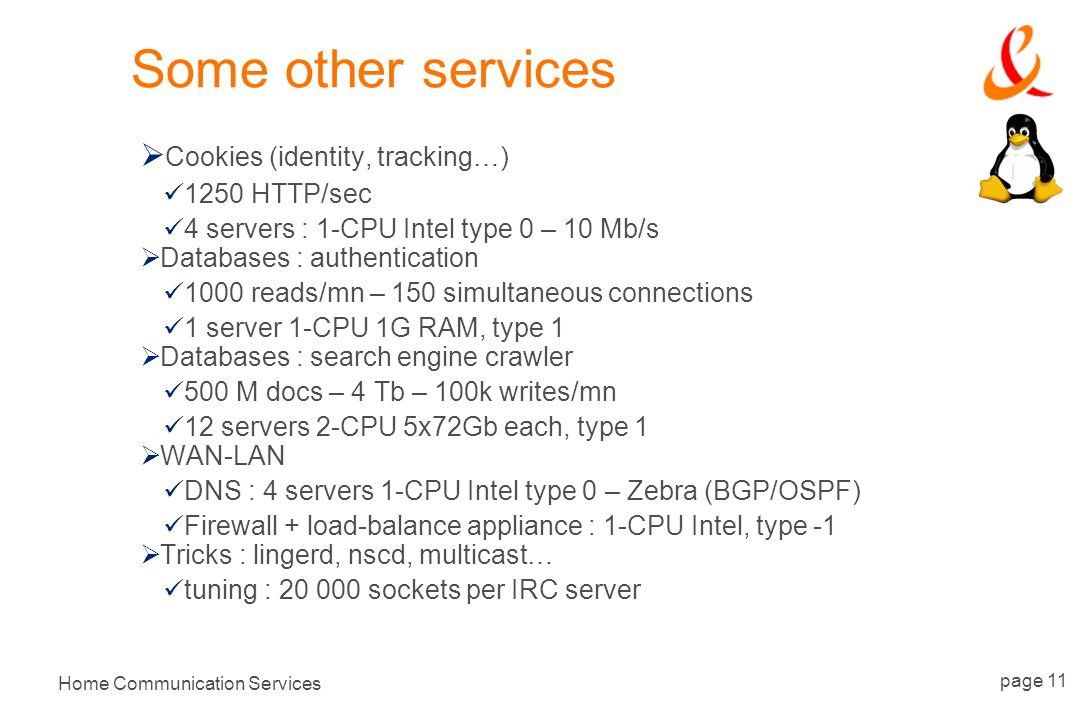 Home Communication Services page 11 Some other services Cookies (identity, tracking…) 1250 HTTP/sec 4 servers : 1-CPU Intel type 0 – 10 Mb/s Databases : authentication 1000 reads/mn – 150 simultaneous connections 1 server 1-CPU 1G RAM, type 1 Databases : search engine crawler 500 M docs – 4 Tb – 100k writes/mn 12 servers 2-CPU 5x72Gb each, type 1 WAN-LAN DNS : 4 servers 1-CPU Intel type 0 – Zebra (BGP/OSPF) Firewall + load-balance appliance : 1-CPU Intel, type -1 Tricks : lingerd, nscd, multicast… tuning : 20 000 sockets per IRC server