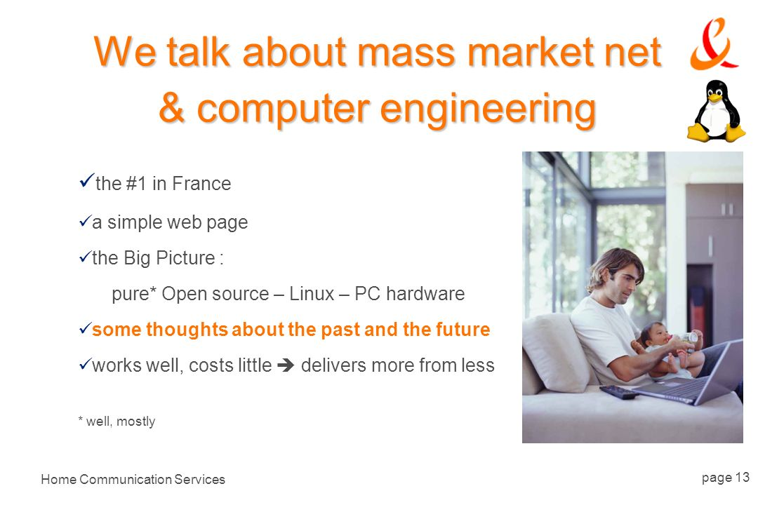 Home Communication Services page 13 We talk about mass market net & computer engineering the #1 in France a simple web page the Big Picture : pure* Open source – Linux – PC hardware some thoughts about the past and the future works well, costs little delivers more from less * well, mostly