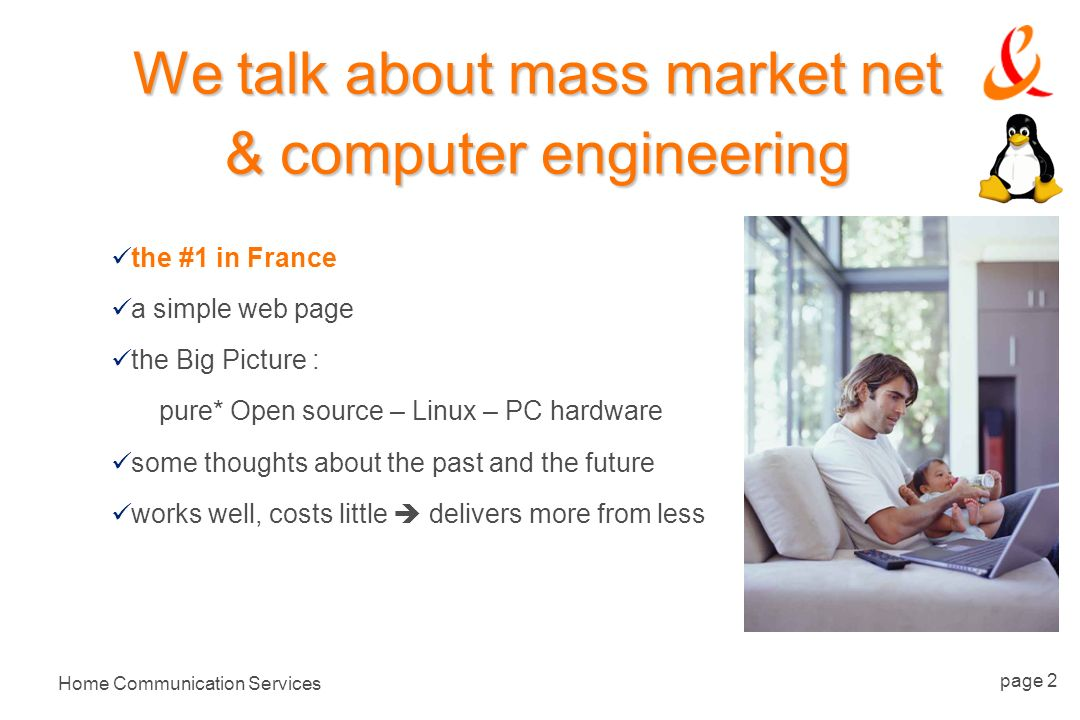 Home Communication Services page 2 We talk about mass market net & computer engineering the #1 in France a simple web page the Big Picture : pure* Open source – Linux – PC hardware some thoughts about the past and the future works well, costs little delivers more from less